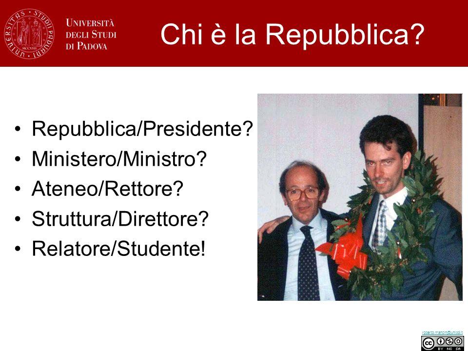 roberto.mancin@unipd.it Repubblica/Presidente? Ministero/Ministro? Ateneo/Rettore? Struttura/Direttore? Relatore/Studente! Chi è la Repubblica?