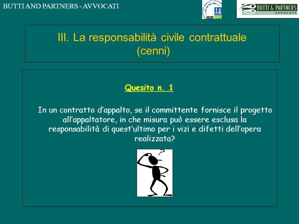 BUTTI AND PARTNERS - AVVOCATI III. La responsabilità civile contrattuale (cenni) Quesito n. 1 In un contratto dappalto, se il committente fornisce il