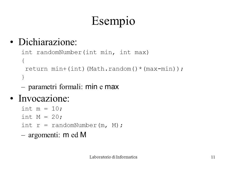 Laboratorio di Informatica11 Esempio Dichiarazione: int randomNumber(int min, int max) { return min+(int)(Math.random()*(max-min)); } –parametri formali: min e max Invocazione: int m = 10; int M = 20; int r = randomNumber(m, M); –argomenti: m ed M