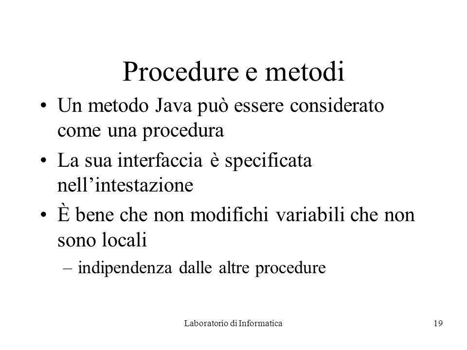 Laboratorio di Informatica19 Procedure e metodi Un metodo Java può essere considerato come una procedura La sua interfaccia è specificata nellintestazione È bene che non modifichi variabili che non sono locali –indipendenza dalle altre procedure