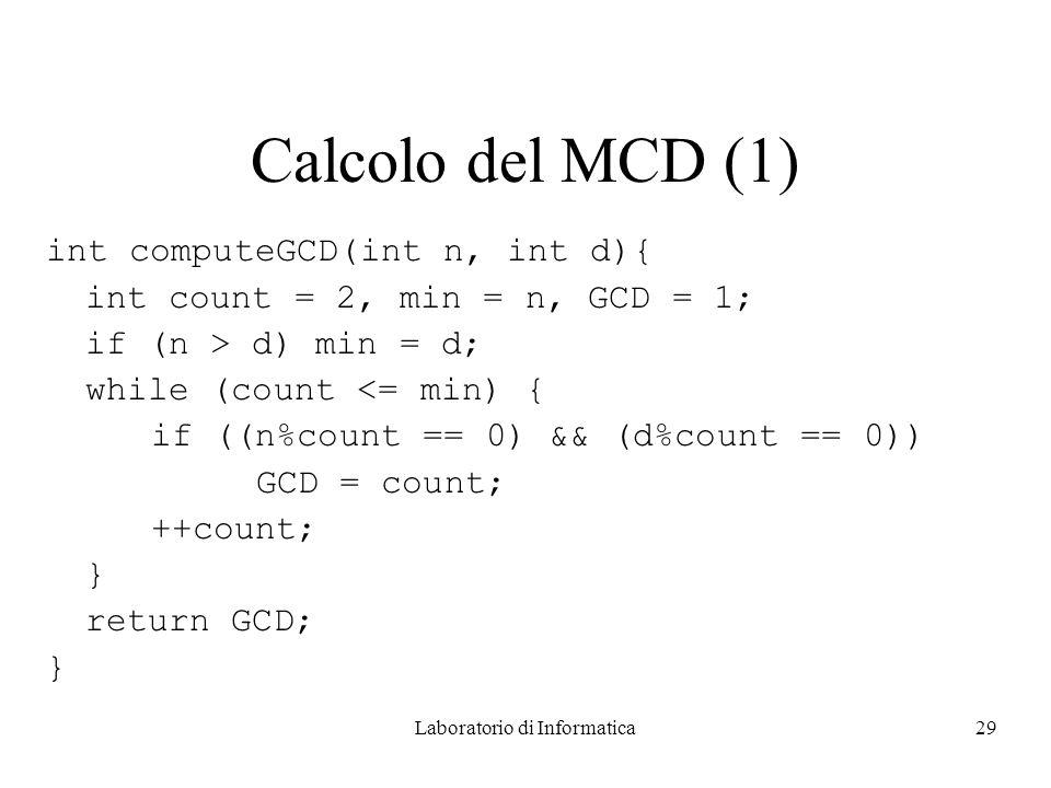 Laboratorio di Informatica29 Calcolo del MCD (1) int computeGCD(int n, int d){ int count = 2, min = n, GCD = 1; if (n > d) min = d; while (count <= min) { if ((n%count == 0) && (d%count == 0)) GCD = count; ++count; } return GCD; }
