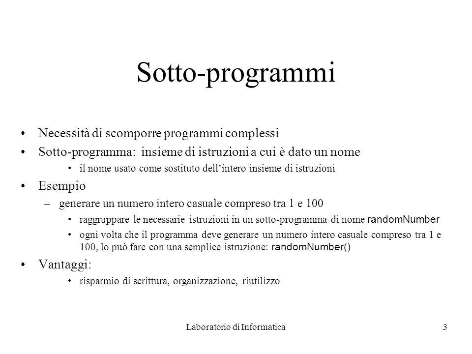 Laboratorio di Informatica4 Sotto-programmi in Java In Java, i sotto-programmi sono chiamati metodi Interfaccia (sintattica) di un metodo: –nome del metodo –input richiesto –output fornito Sintassi della dichiarazione: Tipo_Output Nome_Metodo(Lista_Input) Blocco // corpo del metodo