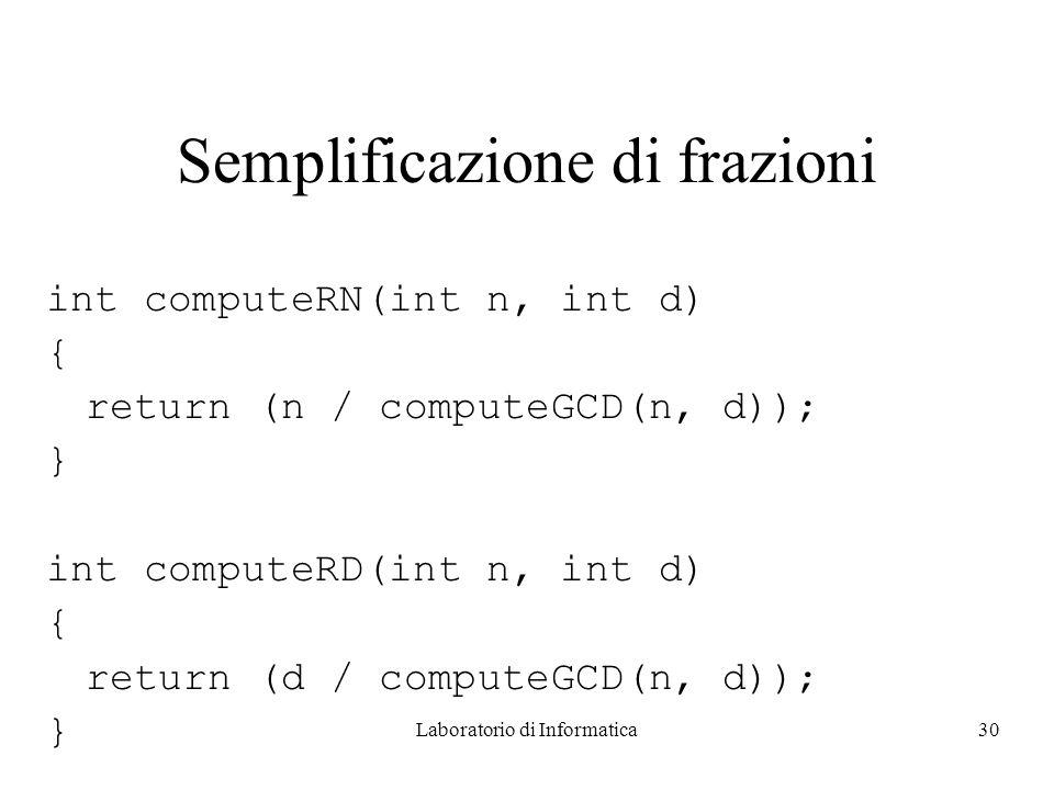 Laboratorio di Informatica30 Semplificazione di frazioni int computeRN(int n, int d) { return (n / computeGCD(n, d)); } int computeRD(int n, int d) { return (d / computeGCD(n, d)); }