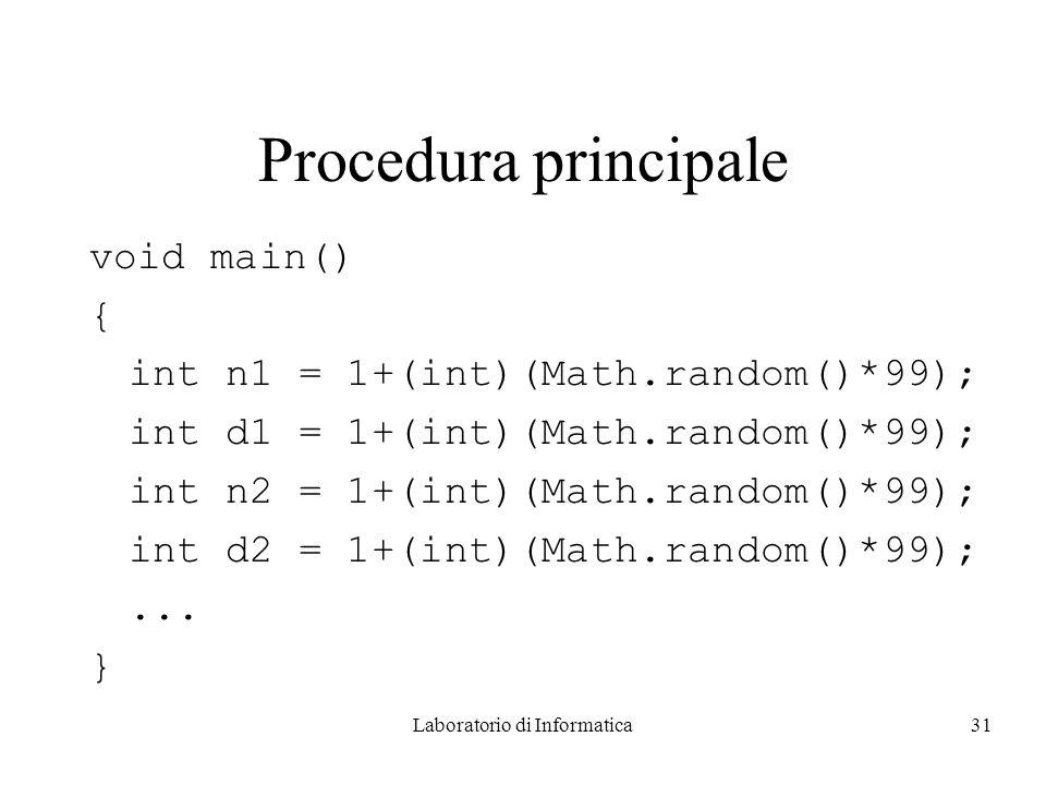 Laboratorio di Informatica31 Procedura principale void main() { int n1 = 1+(int)(Math.random()*99); int d1 = 1+(int)(Math.random()*99); int n2 = 1+(int)(Math.random()*99); int d2 = 1+(int)(Math.random()*99);...