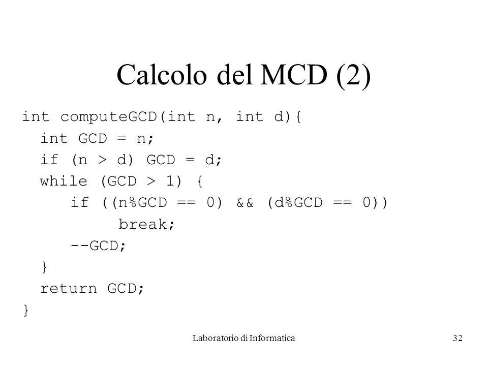 Laboratorio di Informatica32 Calcolo del MCD (2) int computeGCD(int n, int d){ int GCD = n; if (n > d) GCD = d; while (GCD > 1) { if ((n%GCD == 0) && (d%GCD == 0)) break; --GCD; } return GCD; }
