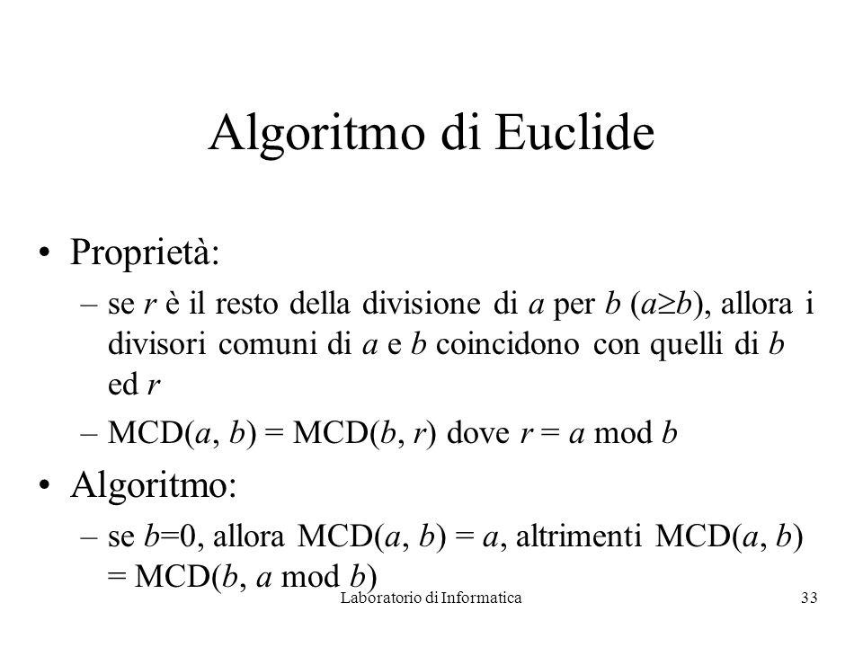 Laboratorio di Informatica33 Algoritmo di Euclide Proprietà: –se r è il resto della divisione di a per b (a b), allora i divisori comuni di a e b coincidono con quelli di b ed r –MCD(a, b) = MCD(b, r) dove r = a mod b Algoritmo: –se b=0, allora MCD(a, b) = a, altrimenti MCD(a, b) = MCD(b, a mod b)