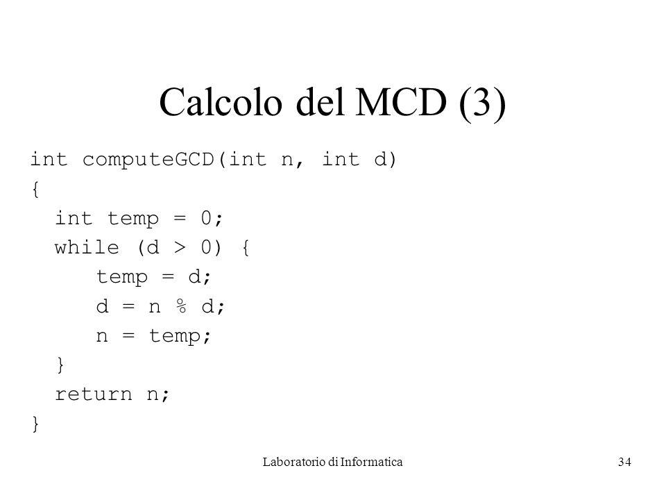 Laboratorio di Informatica34 Calcolo del MCD (3) int computeGCD(int n, int d) { int temp = 0; while (d > 0) { temp = d; d = n % d; n = temp; } return n; }