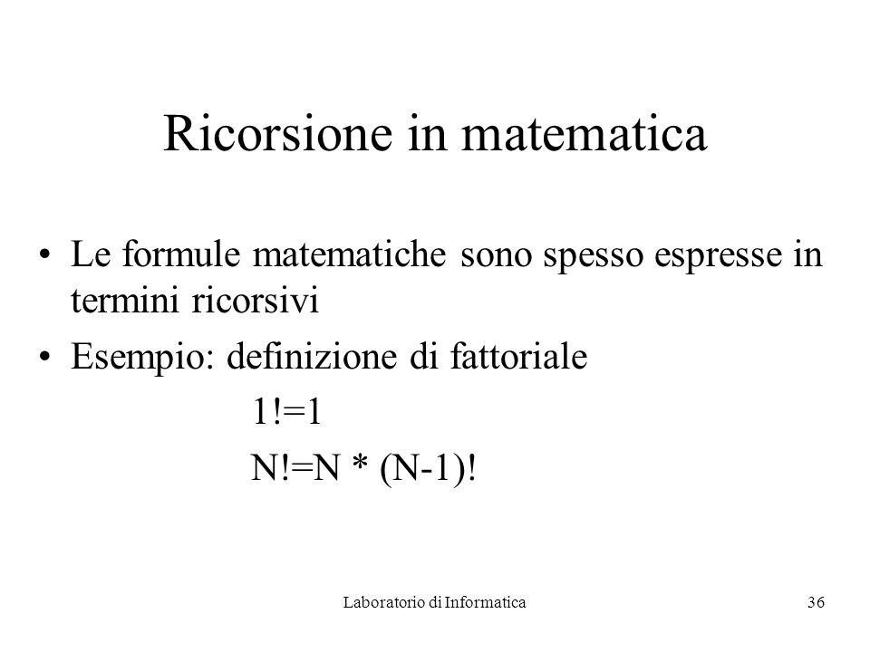 Laboratorio di Informatica36 Ricorsione in matematica Le formule matematiche sono spesso espresse in termini ricorsivi Esempio: definizione di fattoriale 1!=1 N!=N * (N-1)!