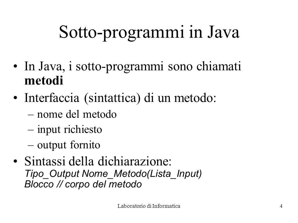 Laboratorio di Informatica4 Sotto-programmi in Java In Java, i sotto-programmi sono chiamati metodi Interfaccia (sintattica) di un metodo: –nome del m