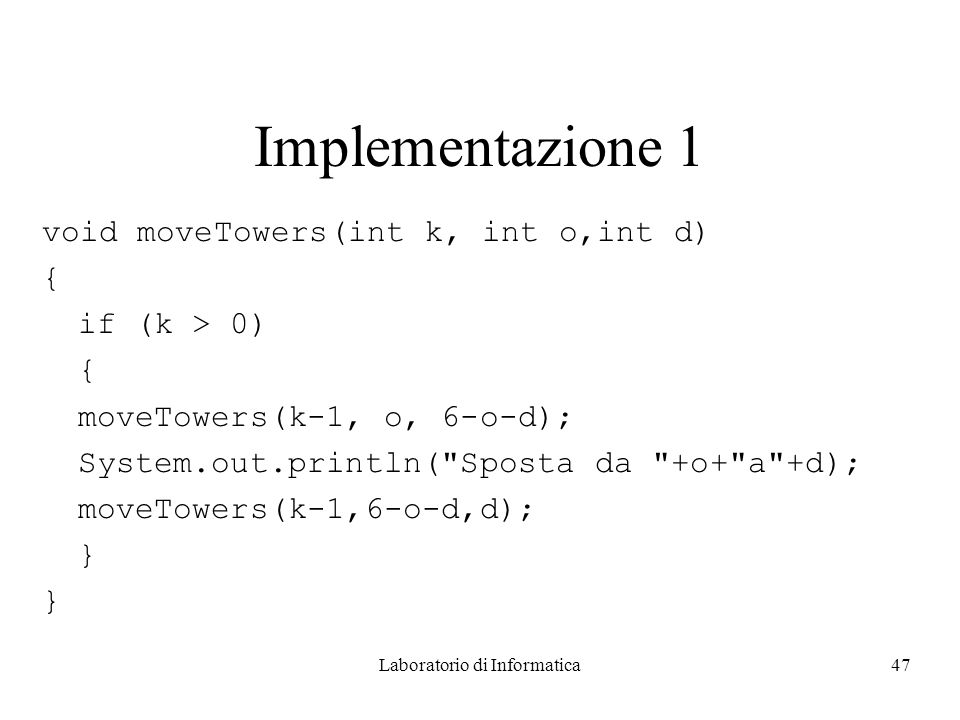 Laboratorio di Informatica47 Implementazione 1 void moveTowers(int k, int o,int d) { if (k > 0) { moveTowers(k-1, o, 6-o-d); System.out.println( Sposta da +o+ a +d); moveTowers(k-1,6-o-d,d); }