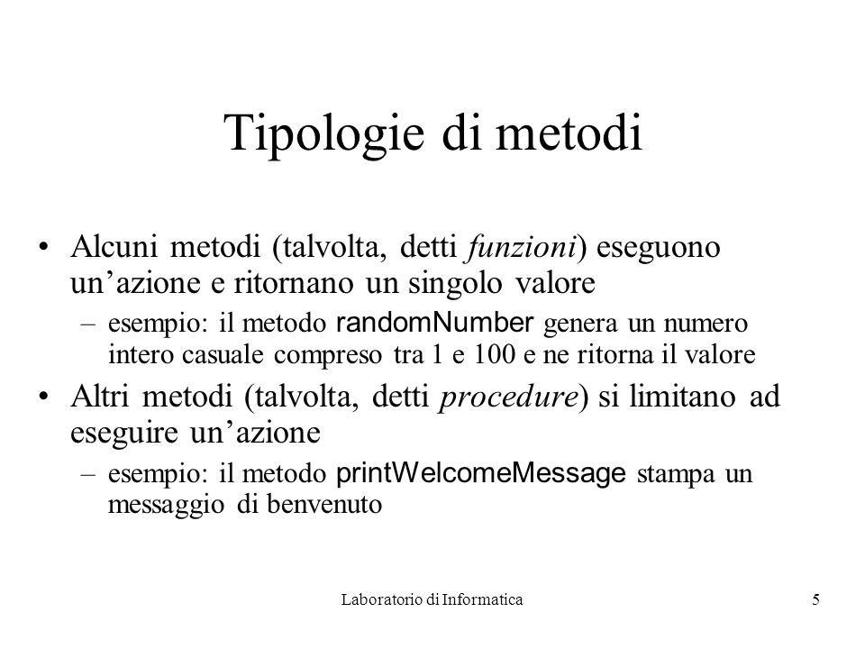 Laboratorio di Informatica5 Tipologie di metodi Alcuni metodi (talvolta, detti funzioni) eseguono unazione e ritornano un singolo valore –esempio: il