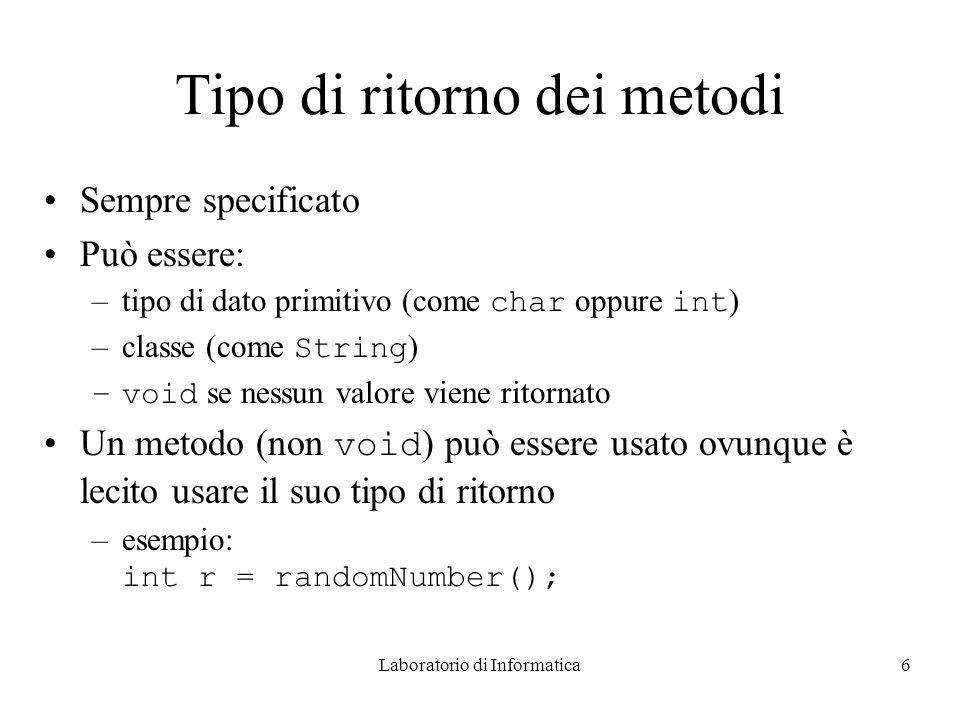 Laboratorio di Informatica6 Tipo di ritorno dei metodi Sempre specificato Può essere: –tipo di dato primitivo (come char oppure int ) –classe (come String ) –void se nessun valore viene ritornato Un metodo (non void ) può essere usato ovunque è lecito usare il suo tipo di ritorno –esempio: int r = randomNumber();