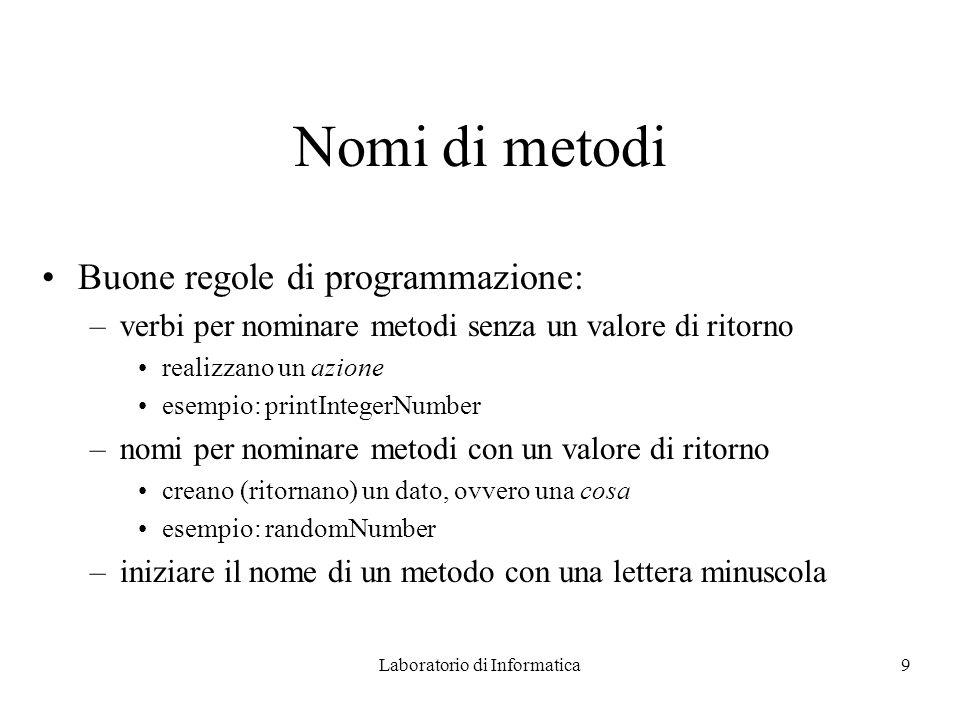 Laboratorio di Informatica9 Nomi di metodi Buone regole di programmazione: –verbi per nominare metodi senza un valore di ritorno realizzano un azione