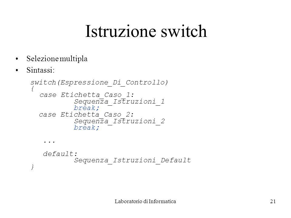 Laboratorio di Informatica21 Istruzione switch Selezione multipla Sintassi: switch(Espressione_Di_Controllo) { case Etichetta_Caso_1: Sequenza_Istruzioni_1 break; case Etichetta_Caso_2: Sequenza_Istruzioni_2 break;...