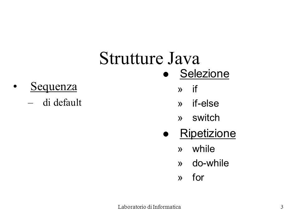 Laboratorio di Informatica3 Strutture Java Sequenza –di default l Selezione »if »if-else »switch l Ripetizione »while »do-while »for