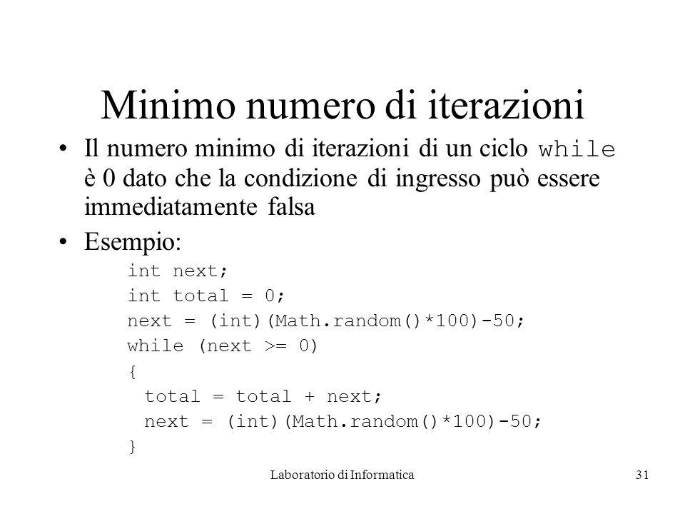 Laboratorio di Informatica31 Minimo numero di iterazioni Il numero minimo di iterazioni di un ciclo while è 0 dato che la condizione di ingresso può essere immediatamente falsa Esempio: int next; int total = 0; next = (int)(Math.random()*100)-50; while (next >= 0) { total = total + next; next = (int)(Math.random()*100)-50; }