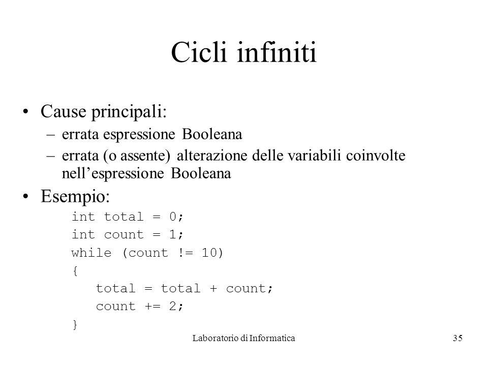 Laboratorio di Informatica35 Cicli infiniti Cause principali: –errata espressione Booleana –errata (o assente) alterazione delle variabili coinvolte nellespressione Booleana Esempio: int total = 0; int count = 1; while (count != 10) { total = total + count; count += 2; }