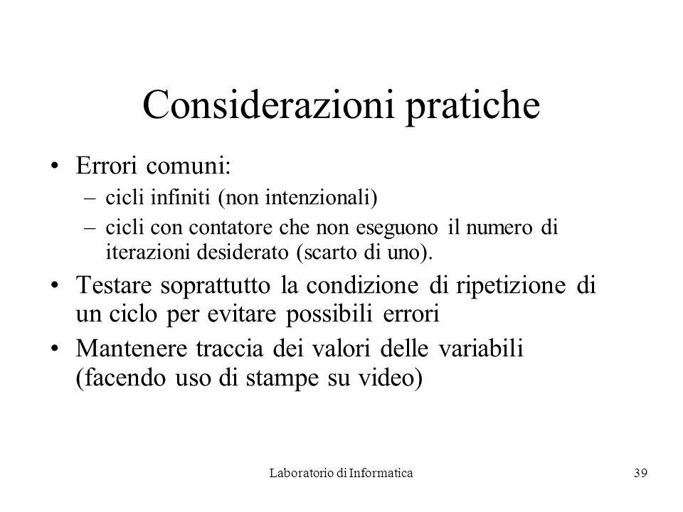 Laboratorio di Informatica39 Considerazioni pratiche Errori comuni: –cicli infiniti (non intenzionali) –cicli con contatore che non eseguono il numero di iterazioni desiderato (scarto di uno).