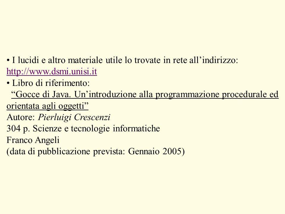 I lucidi e altro materiale utile lo trovate in rete allindirizzo: http://www.dsmi.unisi.it Libro di riferimento: Gocce di Java. Unintroduzione alla pr