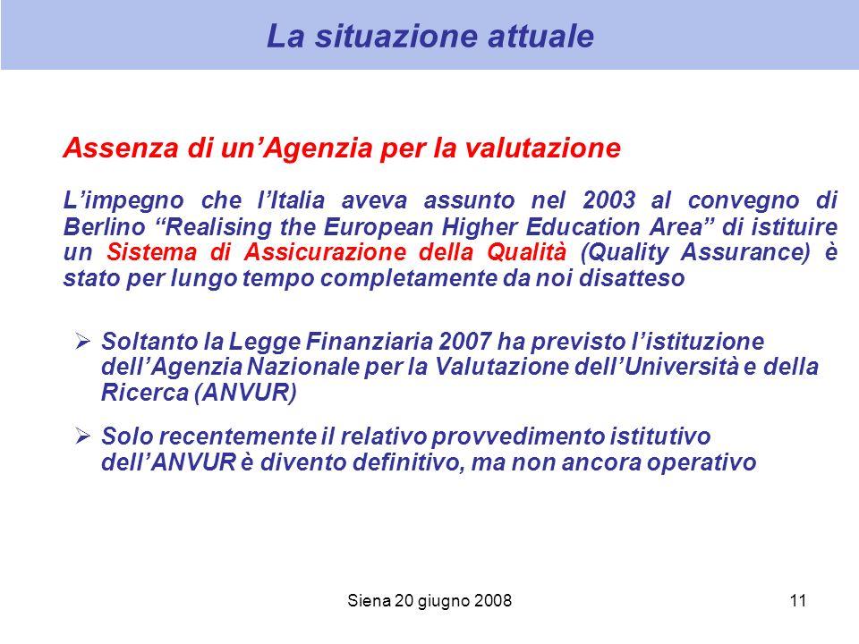 Siena 20 giugno 200811 La situazione attuale Assenza di unAgenzia per la valutazione Limpegno che lItalia aveva assunto nel 2003 al convegno di Berlin