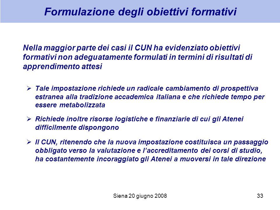 Siena 20 giugno 200833 Formulazione degli obiettivi formativi Nella maggior parte dei casi il CUN ha evidenziato obiettivi formativi non adeguatamente