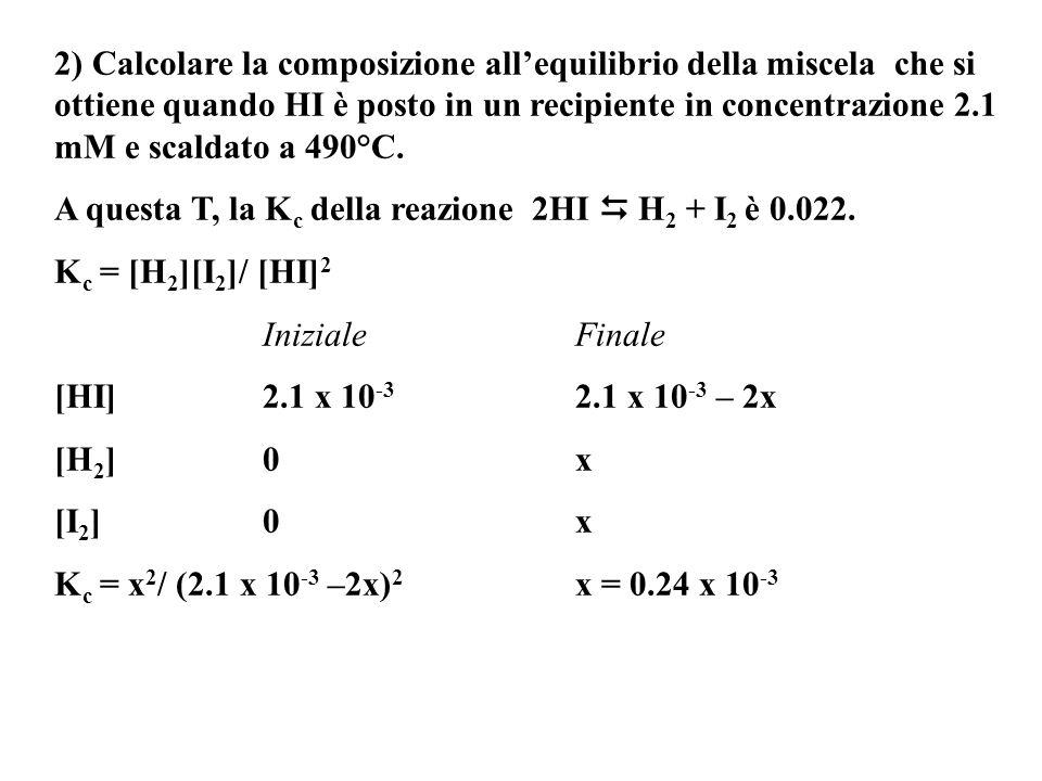 2) Calcolare la composizione allequilibrio della miscela che si ottiene quando HI è posto in un recipiente in concentrazione 2.1 mM e scaldato a 490°C