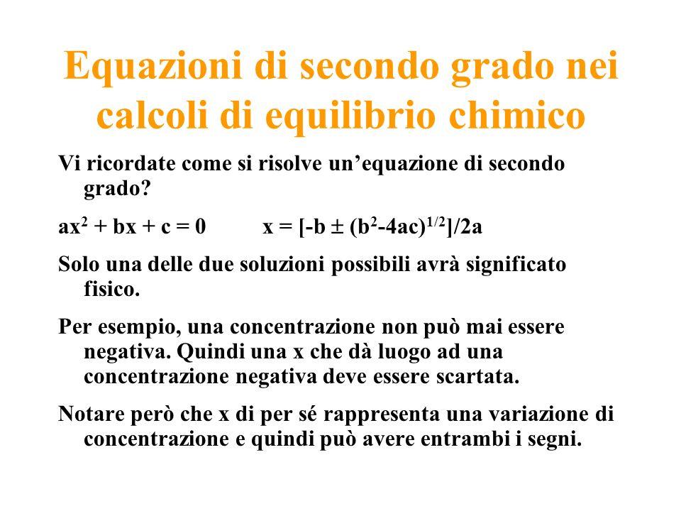 Equazioni di secondo grado nei calcoli di equilibrio chimico Vi ricordate come si risolve unequazione di secondo grado? ax 2 + bx + c = 0x = [-b (b 2