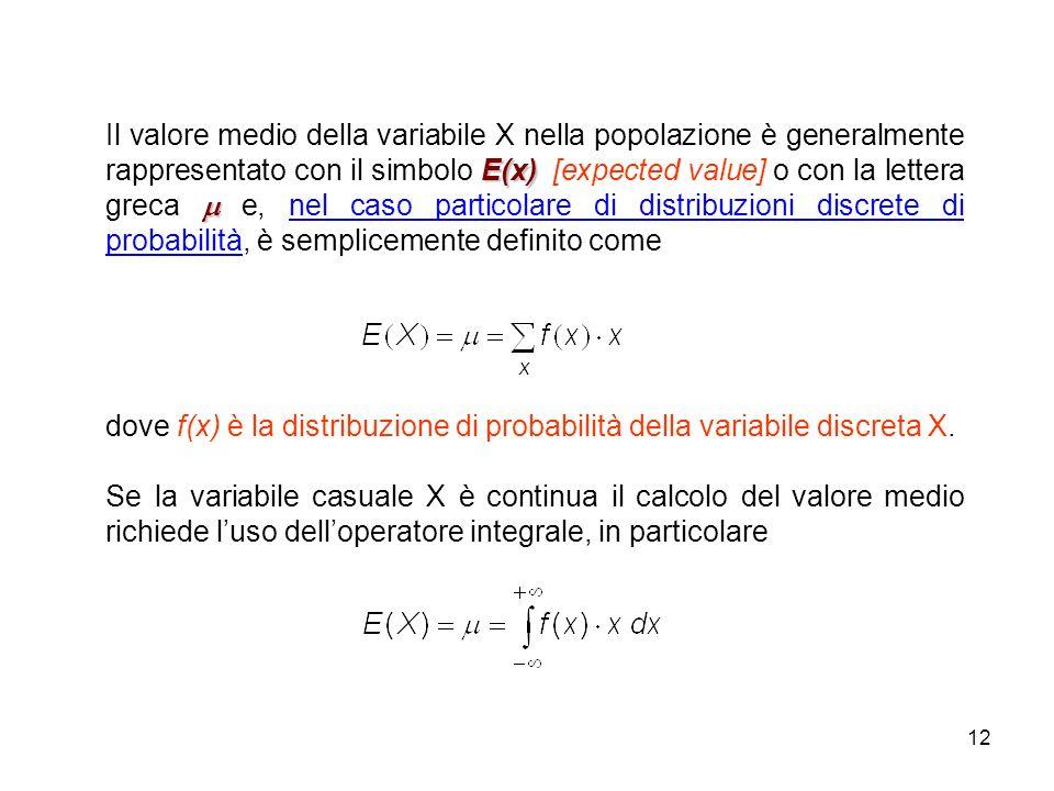 12 E(x) Il valore medio della variabile X nella popolazione è generalmente rappresentato con il simbolo E(x) [expected value] o con la lettera greca e, nel caso particolare di distribuzioni discrete di probabilità, è semplicemente definito come dove f(x) è la distribuzione di probabilità della variabile discreta X.