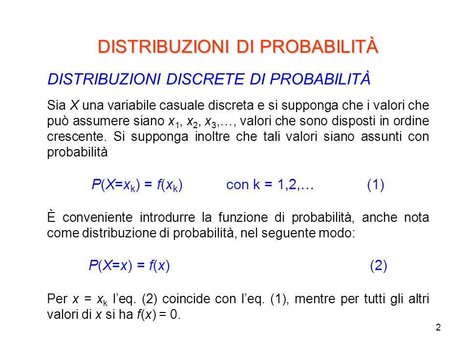 2 DISTRIBUZIONI DI PROBABILITÀ DISTRIBUZIONI DISCRETE DI PROBABILITÀ Sia X una variabile casuale discreta e si supponga che i valori che può assumere siano x 1, x 2, x 3,…, valori che sono disposti in ordine crescente.