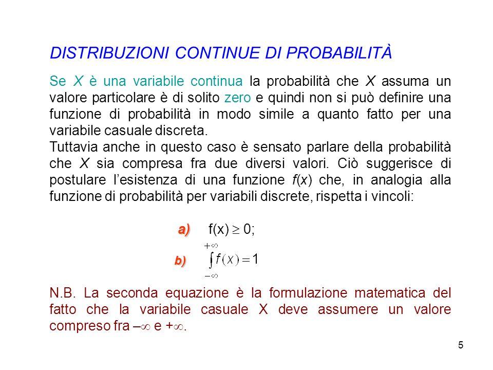 5 DISTRIBUZIONI CONTINUE DI PROBABILITÀ Se X è una variabile continua la probabilità che X assuma un valore particolare è di solito zero e quindi non si può definire una funzione di probabilità in modo simile a quanto fatto per una variabile casuale discreta.