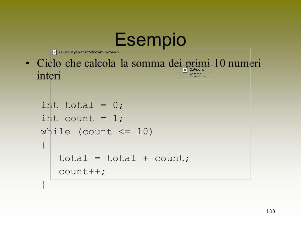 103 Esempio Ciclo che calcola la somma dei primi 10 numeri interi int total = 0; int count = 1; while (count <= 10) { total = total + count; count++;