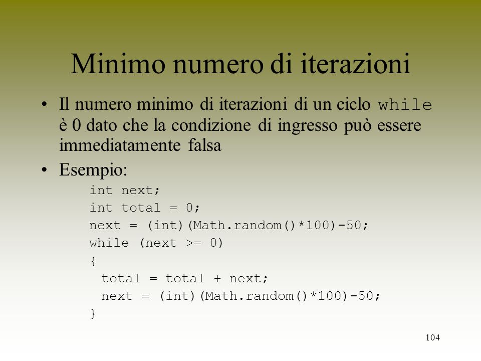 104 Minimo numero di iterazioni Il numero minimo di iterazioni di un ciclo while è 0 dato che la condizione di ingresso può essere immediatamente fals