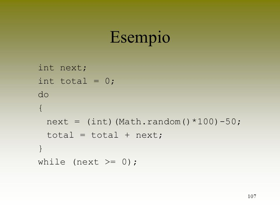 107 Esempio int next; int total = 0; do { next = (int)(Math.random()*100)-50; total = total + next; } while (next >= 0);