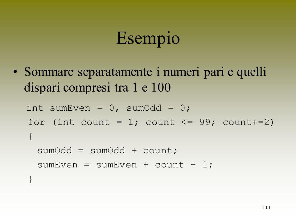 111 Esempio Sommare separatamente i numeri pari e quelli dispari compresi tra 1 e 100 int sumEven = 0, sumOdd = 0; for (int count = 1; count <= 99; co