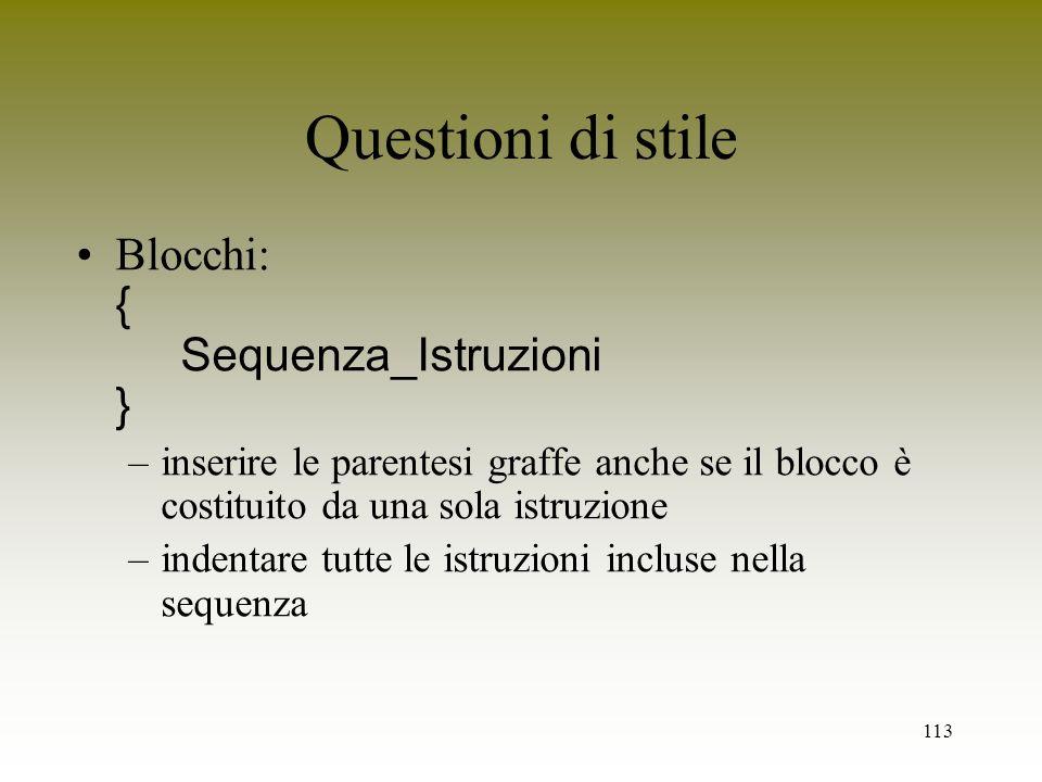113 Questioni di stile Blocchi: { Sequenza_Istruzioni } –inserire le parentesi graffe anche se il blocco è costituito da una sola istruzione –indentar