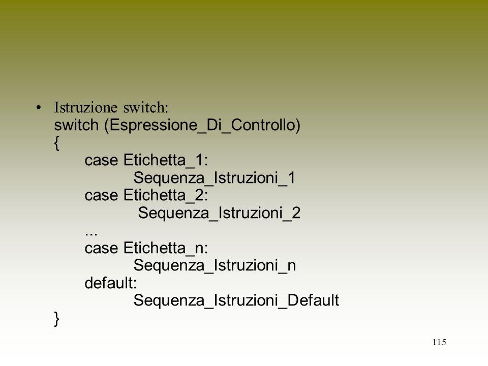 115 Istruzione switch: switch (Espressione_Di_Controllo) { case Etichetta_1: Sequenza_Istruzioni_1 case Etichetta_2: Sequenza_Istruzioni_2... case Eti