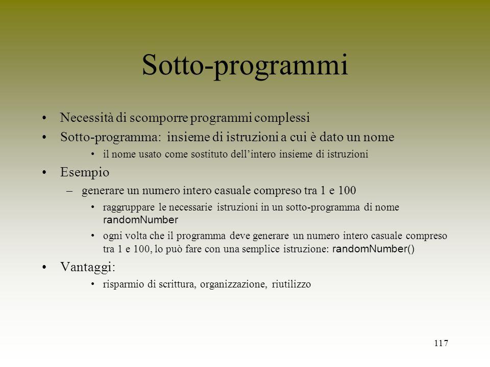 117 Sotto-programmi Necessità di scomporre programmi complessi Sotto-programma: insieme di istruzioni a cui è dato un nome il nome usato come sostitut