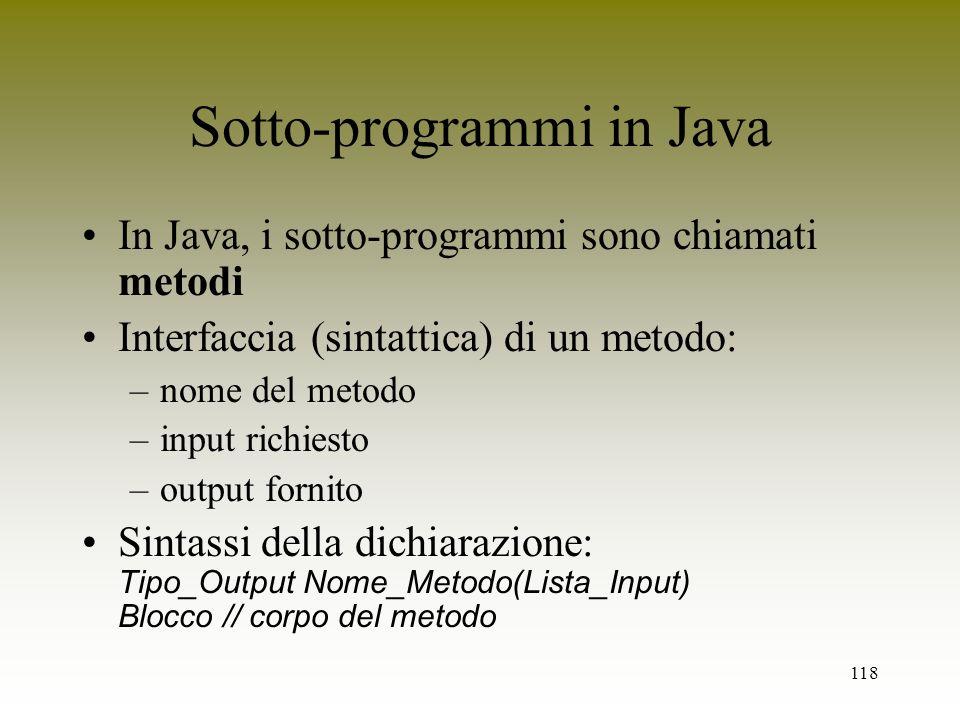 118 Sotto-programmi in Java In Java, i sotto-programmi sono chiamati metodi Interfaccia (sintattica) di un metodo: –nome del metodo –input richiesto –