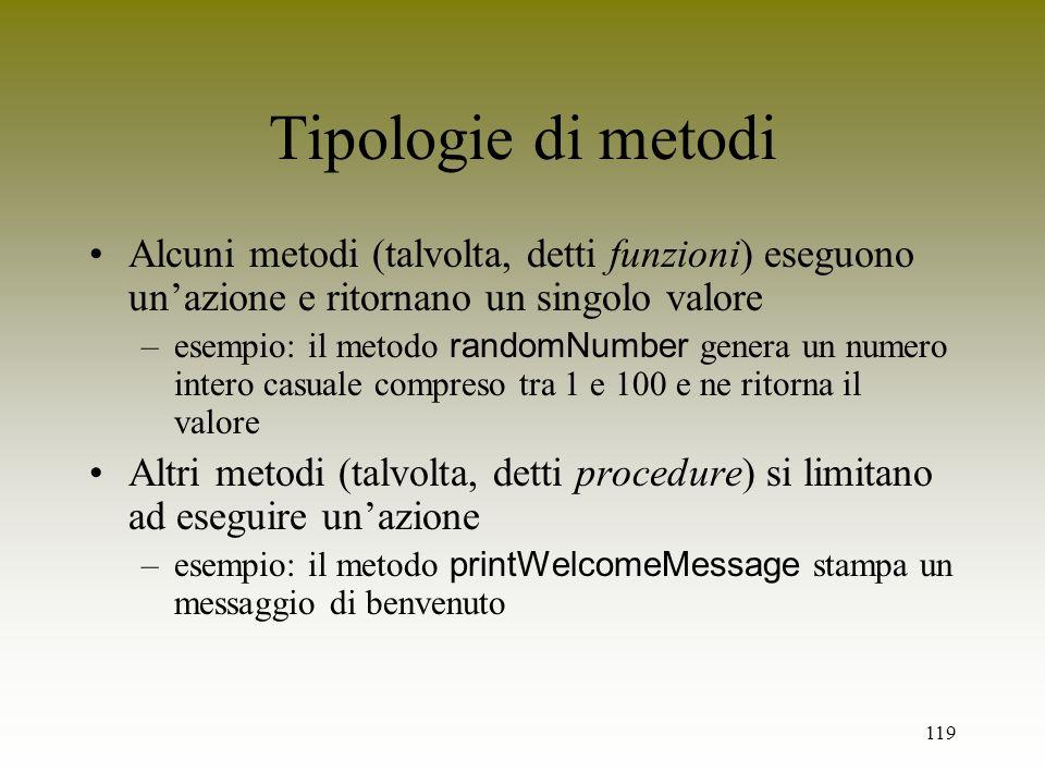 119 Tipologie di metodi Alcuni metodi (talvolta, detti funzioni) eseguono unazione e ritornano un singolo valore –esempio: il metodo randomNumber gene