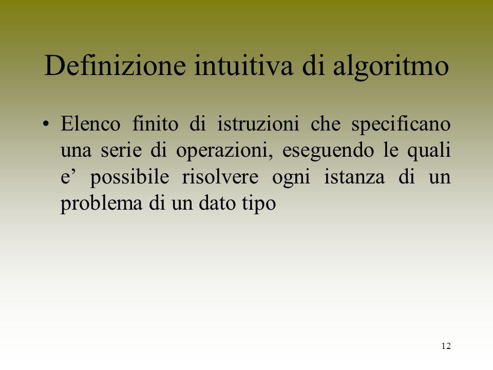 12 Definizione intuitiva di algoritmo Elenco finito di istruzioni che specificano una serie di operazioni, eseguendo le quali e possibile risolvere og
