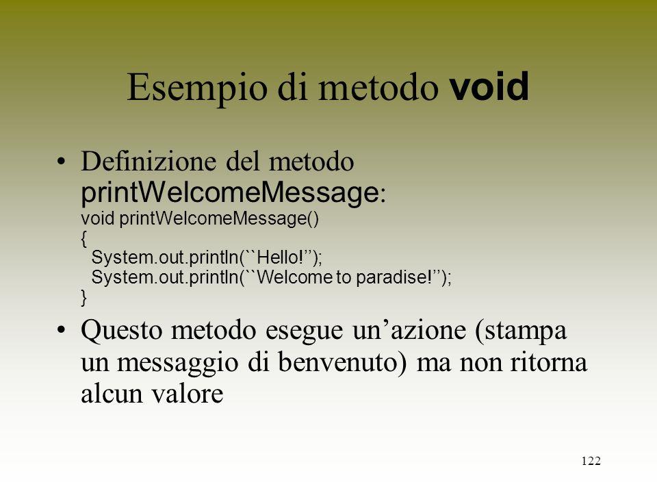 122 Esempio di metodo void Definizione del metodo printWelcomeMessage : void printWelcomeMessage() { System.out.println(``Hello!); System.out.println(
