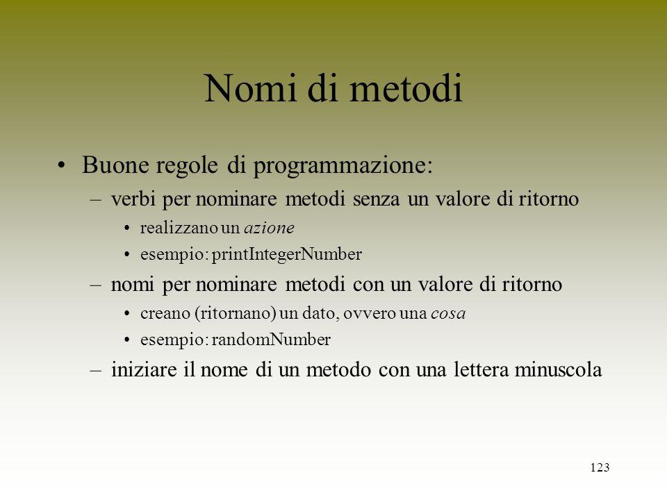 123 Nomi di metodi Buone regole di programmazione: –verbi per nominare metodi senza un valore di ritorno realizzano un azione esempio: printIntegerNum