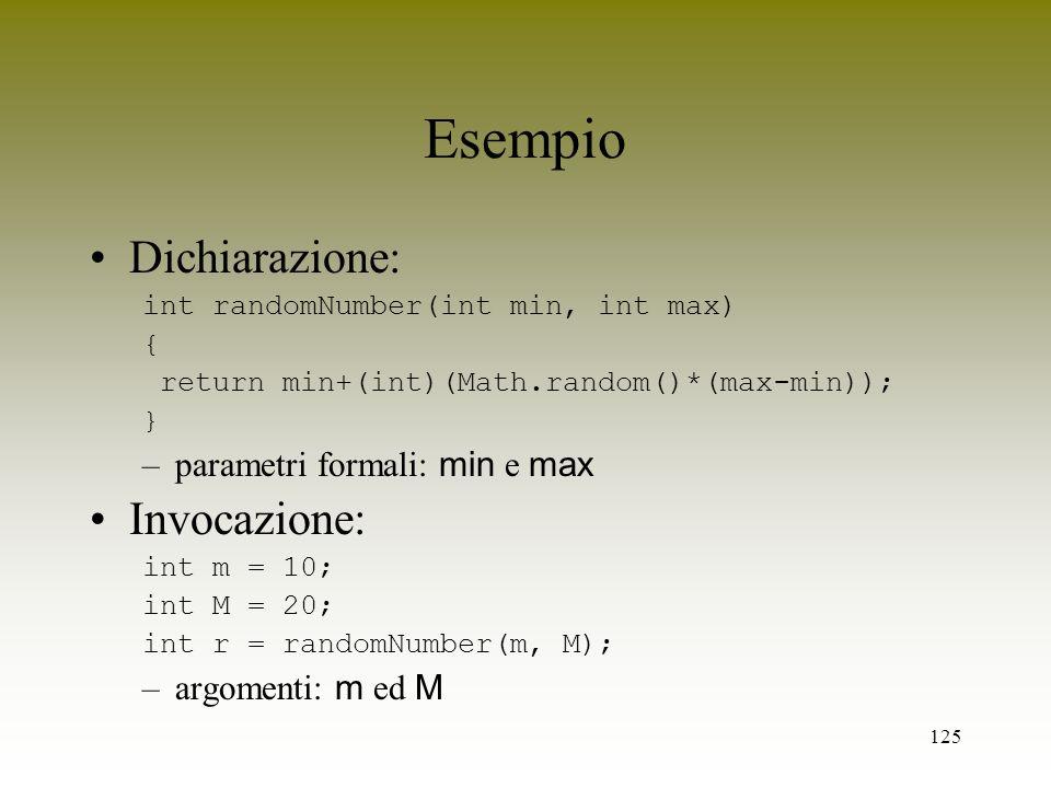 125 Esempio Dichiarazione: int randomNumber(int min, int max) { return min+(int)(Math.random()*(max-min)); } –parametri formali: min e max Invocazione