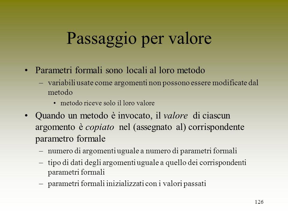 126 Passaggio per valore Parametri formali sono locali al loro metodo –variabili usate come argomenti non possono essere modificate dal metodo metodo