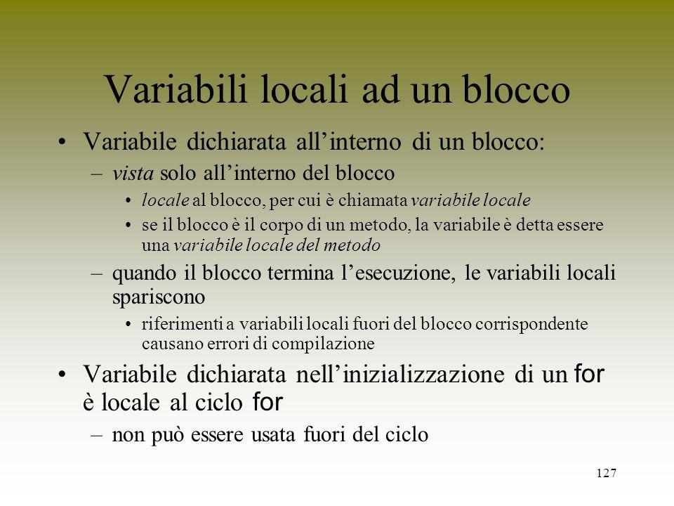 127 Variabili locali ad un blocco Variabile dichiarata allinterno di un blocco: –vista solo allinterno del blocco locale al blocco, per cui è chiamata