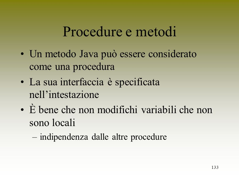 133 Procedure e metodi Un metodo Java può essere considerato come una procedura La sua interfaccia è specificata nellintestazione È bene che non modif