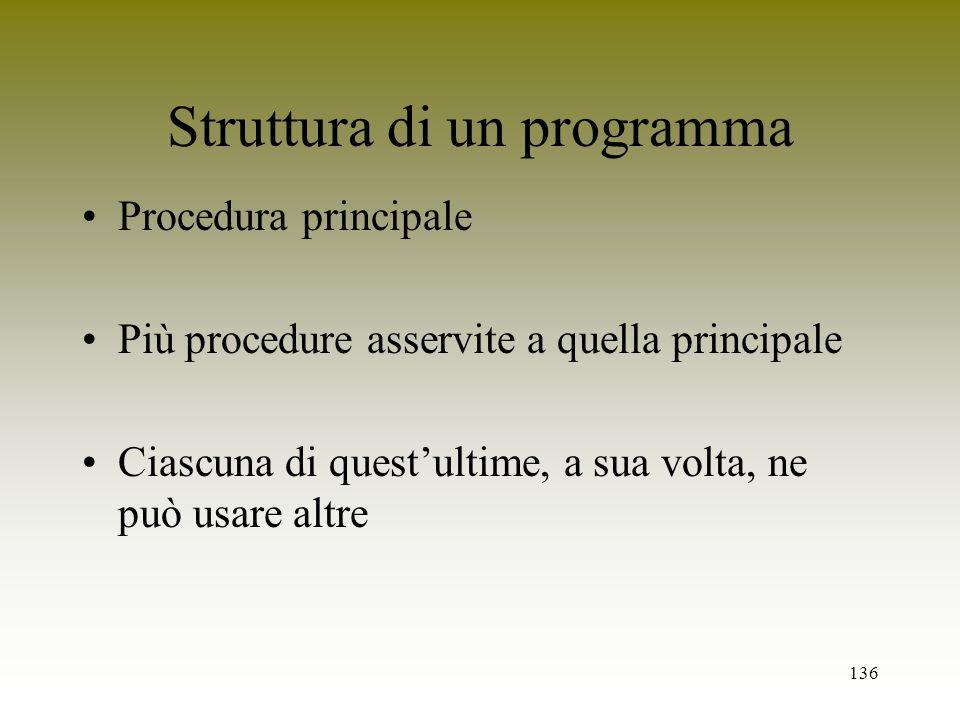 136 Struttura di un programma Procedura principale Più procedure asservite a quella principale Ciascuna di questultime, a sua volta, ne può usare altr