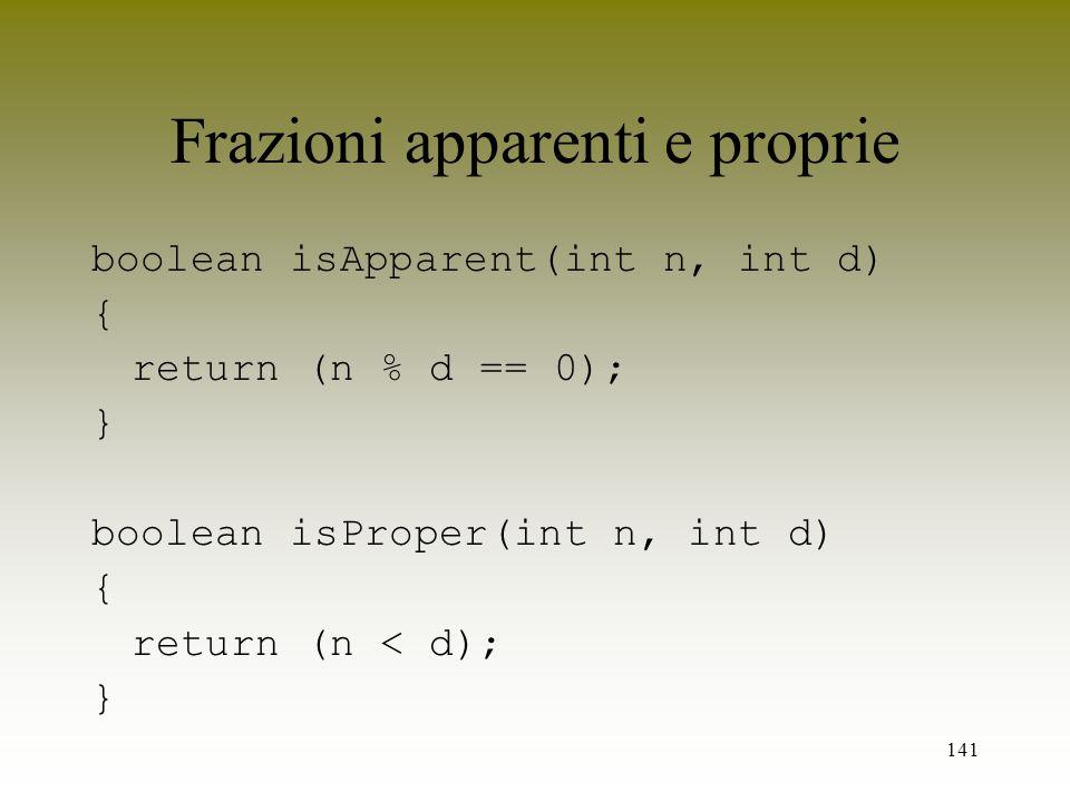 141 Frazioni apparenti e proprie boolean isApparent(int n, int d) { return (n % d == 0); } boolean isProper(int n, int d) { return (n < d); }