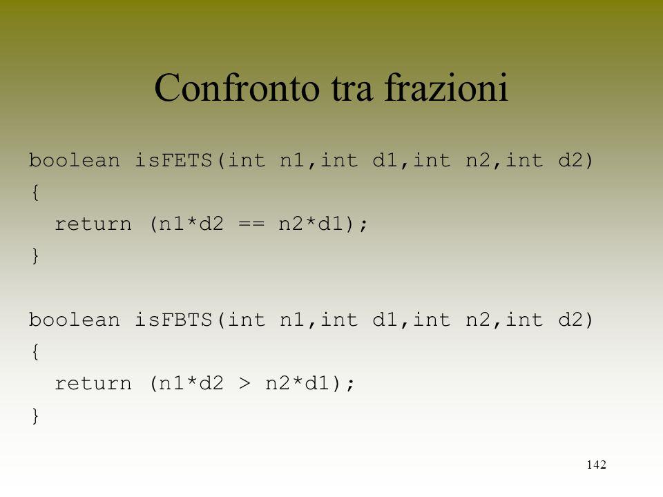 142 Confronto tra frazioni boolean isFETS(int n1,int d1,int n2,int d2) { return (n1*d2 == n2*d1); } boolean isFBTS(int n1,int d1,int n2,int d2) { retu