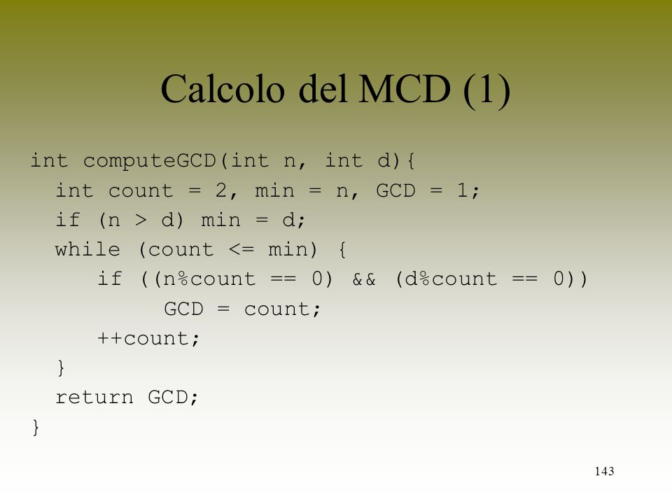 143 Calcolo del MCD (1) int computeGCD(int n, int d){ int count = 2, min = n, GCD = 1; if (n > d) min = d; while (count <= min) { if ((n%count == 0) &